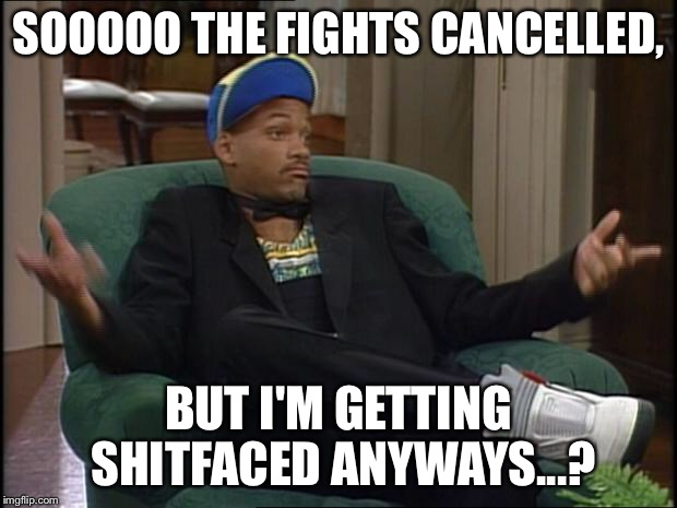 Mayweather McGregor fight cancelled, but the party is still on MF |  SOOOOO THE FIGHTS CANCELLED, BUT I'M GETTING SHITFACED ANYWAYS...? | image tagged in whatever,mayweather,mcgregor,boxing,party,fight | made w/ Imgflip meme maker