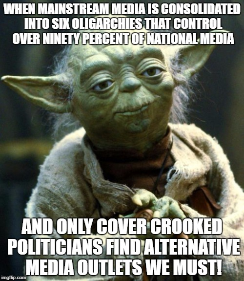 Star Wars Yoda Meme | WHEN MAINSTREAM MEDIA IS CONSOLIDATED INTO SIX OLIGARCHIES THAT CONTROL OVER NINETY PERCENT OF NATIONAL MEDIA AND ONLY COVER CROOKED POLITIC | image tagged in memes,star wars yoda | made w/ Imgflip meme maker