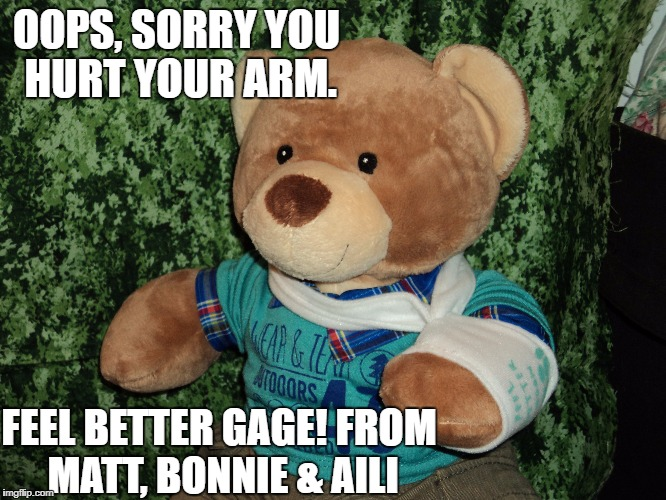 boo boo bear | OOPS, SORRY YOU HURT YOUR ARM. FEEL BETTER GAGE! FROM MATT, BONNIE & AILI | image tagged in teddy bear | made w/ Imgflip meme maker