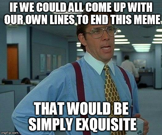 That Would Be Great Meme | IF WE COULD ALL COME UP WITH OUR OWN LINES TO END THIS MEME THAT WOULD BE SIMPLY EXQUISITE | image tagged in memes,that would be great | made w/ Imgflip meme maker