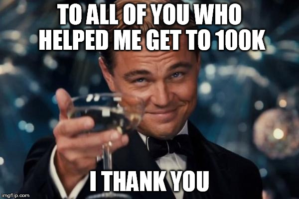 Leonardo Dicaprio Cheers Meme | TO ALL OF YOU WHO HELPED ME GET TO 100K I THANK YOU | image tagged in memes,leonardo dicaprio cheers | made w/ Imgflip meme maker
