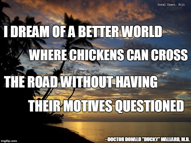 "Someday ... | I DREAM OF A BETTER WORLD THEIR MOTIVES QUESTIONED WHERE CHICKENS CAN CROSS THE ROAD WITHOUT HAVING --DOCTOR DONALD ""DUCKY"" MALLARD, M.D. 