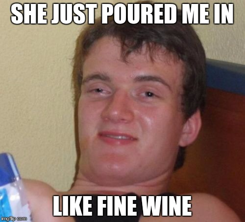 10 Guy Meme | SHE JUST POURED ME IN LIKE FINE WINE | image tagged in memes,10 guy | made w/ Imgflip meme maker