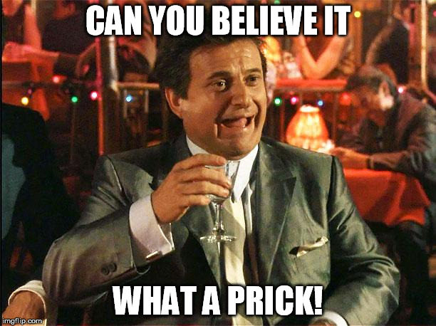 CAN YOU BELIEVE IT WHAT A PRICK! | image tagged in joe pesci | made w/ Imgflip meme maker