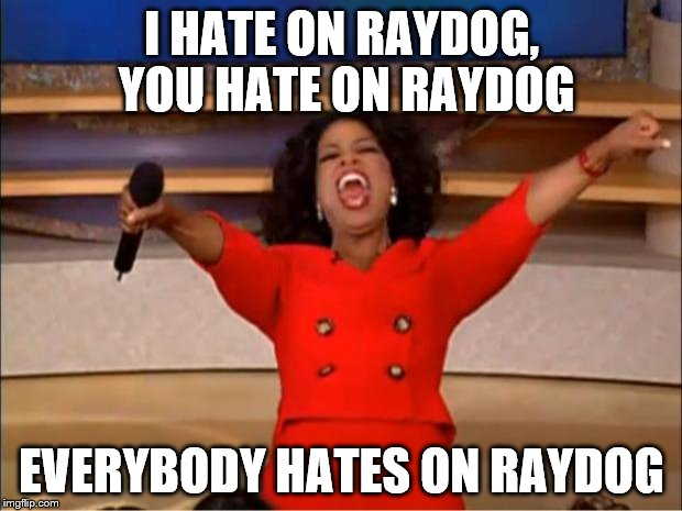 Oprah You Get A Meme | I HATE ON RAYDOG, YOU HATE ON RAYDOG EVERYBODY HATES ON RAYDOG | image tagged in memes,oprah you get a | made w/ Imgflip meme maker