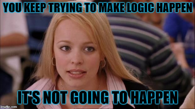 YOU KEEP TRYING TO MAKE LOGIC HAPPEN IT'S NOT GOING TO HAPPEN | made w/ Imgflip meme maker