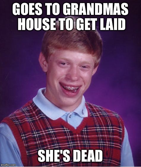 Bad Luck Brian Meme | GOES TO GRANDMAS HOUSE TO GET LAID SHE'S DEAD | image tagged in memes,bad luck brian | made w/ Imgflip meme maker