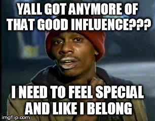 YALL GOT ANYMORE OF THAT GOOD INFLUENCE??? I NEED TO FEEL SPECIAL AND LIKE I BELONG | image tagged in memes,yall got any more of | made w/ Imgflip meme maker