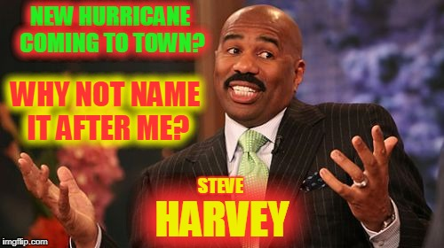 Steve Harvey Meme | NEW HURRICANE COMING TO TOWN? HARVEY WHY NOT NAME IT AFTER ME? STEVE | image tagged in memes,steve harvey | made w/ Imgflip meme maker
