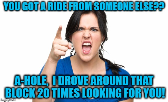 YOU GOT A RIDE FROM SOMEONE ELSE?? A-HOLE,  I DROVE AROUND THAT BLOCK 20 TIMES LOOKING FOR YOU! | made w/ Imgflip meme maker