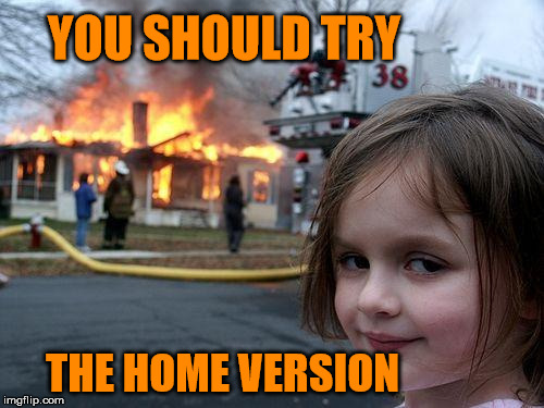 Disaster Girl Meme | YOU SHOULD TRY THE HOME VERSION | image tagged in memes,disaster girl | made w/ Imgflip meme maker