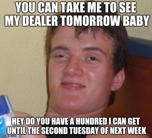 10 Guy Meme | YOU CAN TAKE ME TO SEE MY DEALER TOMORROW BABY HEY DO YOU HAVE A HUNDRED I CAN GET UNTIL THE SECOND TUESDAY OF NEXT WEEK | image tagged in memes,10 guy | made w/ Imgflip meme maker
