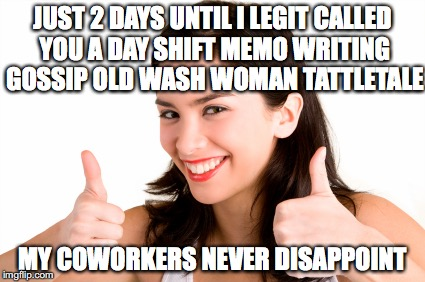 thumbs up woman | JUST 2 DAYS UNTIL I LEGIT CALLED YOU A DAY SHIFT MEMO WRITING GOSSIP OLD WASH WOMAN TATTLETALE MY COWORKERS NEVER DISAPPOINT | image tagged in thumbs up woman | made w/ Imgflip meme maker