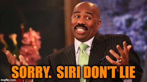Steve Harvey Meme | SORRY.  SIRI DON'T LIE | image tagged in memes,steve harvey | made w/ Imgflip meme maker