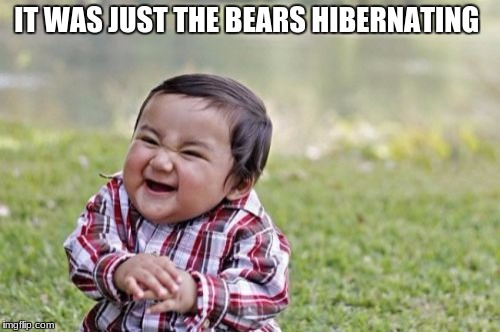Evil Toddler Meme | IT WAS JUST THE BEARS HIBERNATING | image tagged in memes,evil toddler | made w/ Imgflip meme maker
