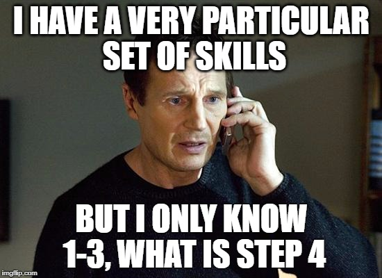 taken | I HAVE A VERY PARTICULAR SET OF SKILLS BUT I ONLY KNOW 1-3, WHAT IS STEP 4 | image tagged in taken | made w/ Imgflip meme maker