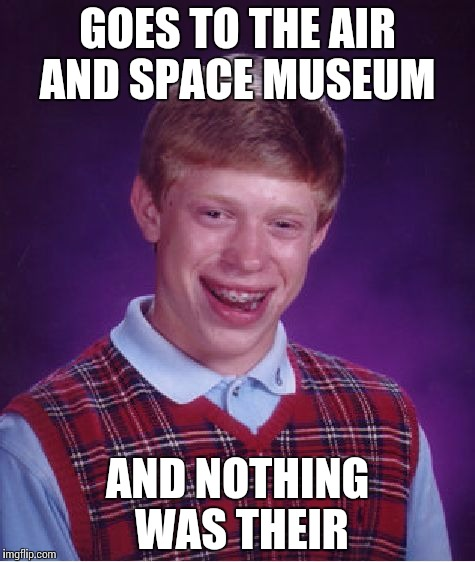 Bad Luck Brian Meme | GOES TO THE AIR AND SPACE MUSEUM AND NOTHING WAS THEIR | image tagged in memes,bad luck brian | made w/ Imgflip meme maker