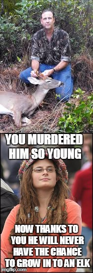 Based on a conversation overheard in Yellowstone | YOU MURDERED HIM SO YOUNG NOW THANKS TO YOU HE WILL NEVER HAVE THE CHANCE TO GROW IN TO AN ELK | image tagged in memes,hunting,deer,elk,college liberal,when does a deer grow in to an elk | made w/ Imgflip meme maker