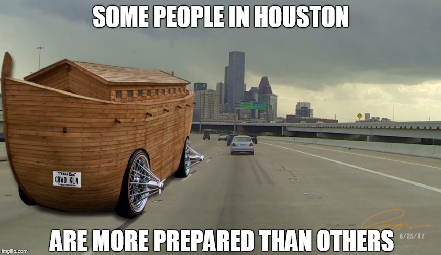 SOME PEOPLE IN HOUSTON ARE MORE PREPARED THAN OTHERS | image tagged in hurricane harvey | made w/ Imgflip meme maker