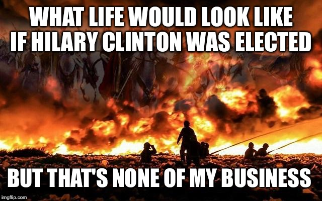 Armageddon Jesus |  WHAT LIFE WOULD LOOK LIKE IF HILARY CLINTON WAS ELECTED; BUT THAT'S NONE OF MY BUSINESS | image tagged in armageddon jesus | made w/ Imgflip meme maker