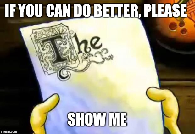 spongebob essay | IF YOU CAN DO BETTER, PLEASE SHOW ME | image tagged in spongebob essay | made w/ Imgflip meme maker