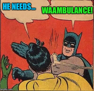 Batman Slapping Robin Meme | HE NEEDS... WAAMBULANCE! | image tagged in memes,batman slapping robin | made w/ Imgflip meme maker