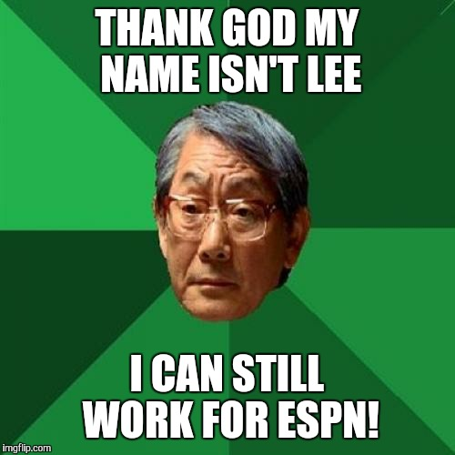 High Expectations Asian Father Meme | THANK GOD MY NAME ISN'T LEE I CAN STILL WORK FOR ESPN! | image tagged in memes,high expectations asian father | made w/ Imgflip meme maker