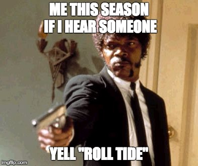 "Say That Again I Dare You Meme | ME THIS SEASON IF I HEAR SOMEONE YELL ""ROLL TIDE"" 