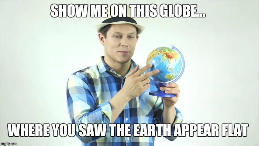 Probably Kansas...  | SHOW ME ON THIS GLOBE... WHERE YOU SAW THE EARTH APPEAR FLAT | image tagged in show me on this globe,flat earth | made w/ Imgflip meme maker
