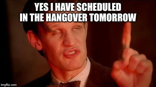 Drunk Doctor Says... | YES I HAVE SCHEDULED IN THE HANGOVER TOMORROW | image tagged in drunk doctor says | made w/ Imgflip meme maker