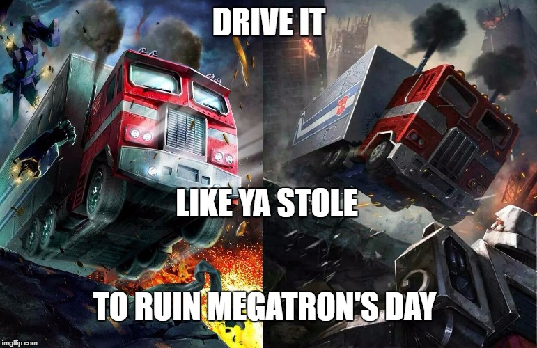 DRIVE IT LIKE YA STOLE TO RUIN MEGATRON'S DAY | image tagged in transformers g1,optimus prime,megatron,grand theft auto | made w/ Imgflip meme maker