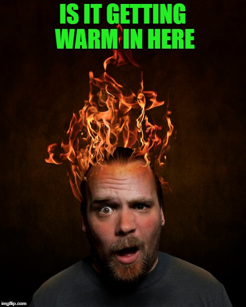 IS IT GETTING WARM IN HERE | made w/ Imgflip meme maker