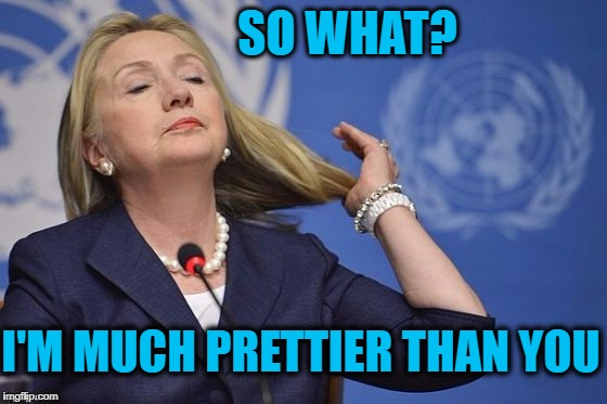 Hillary | SO WHAT? I'M MUCH PRETTIER THAN YOU | image tagged in hillary | made w/ Imgflip meme maker