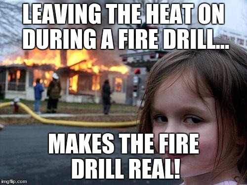 Disaster Girl Meme | LEAVING THE HEAT ON DURING A FIRE DRILL... MAKES THE FIRE DRILL REAL! | image tagged in memes,disaster girl | made w/ Imgflip meme maker