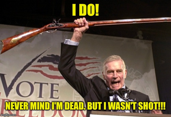 I DO! NEVER MIND I'M DEAD. BUT I WASN'T SHOT!!! | made w/ Imgflip meme maker