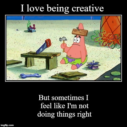I love being creative | But sometimes I feel like I'm not doing things right | image tagged in funny,demotivationals | made w/ Imgflip demotivational maker