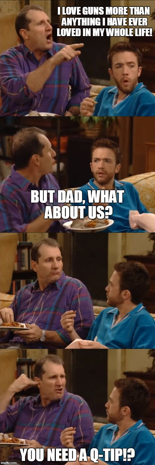 Al Bundy Q-Tip | I LOVE GUNS MORE THAN ANYTHING I HAVE EVER LOVED IN MY WHOLE LIFE! YOU NEED A Q-TIP!? BUT DAD, WHAT ABOUT US? | image tagged in al bundy q-tip | made w/ Imgflip meme maker