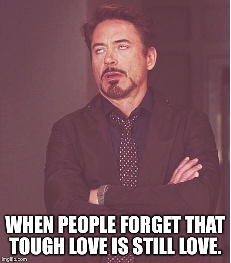 Face You Make Robert Downey Jr Meme | WHEN PEOPLE FORGET THAT TOUGH LOVE IS STILL LOVE. | image tagged in memes,face you make robert downey jr | made w/ Imgflip meme maker