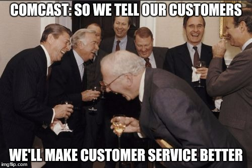 Comcast directors meeting | COMCAST: SO WE TELL OUR CUSTOMERS WE'LL MAKE CUSTOMER SERVICE BETTER | image tagged in memes,laughing men in suits,comcast,comcast sucks,customer service | made w/ Imgflip meme maker