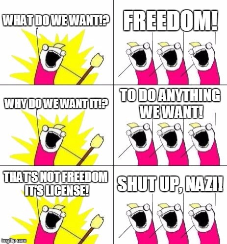 How Quickly They Turn | WHAT DO WE WANT!? FREEDOM! WHY DO WE WANT IT!? TO DO ANYTHING WE WANT! THAT'S NOT FREEDOM IT'S LICENSE! SHUT UP, NAZI! | image tagged in memes,what do we want 3 | made w/ Imgflip meme maker