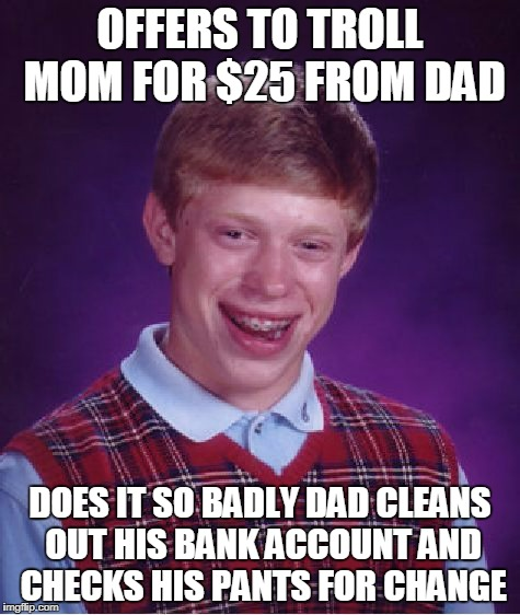 Bad Luck Brian Meme | OFFERS TO TROLL MOM FOR $25 FROM DAD DOES IT SO BADLY DAD CLEANS OUT HIS BANK ACCOUNT AND CHECKS HIS PANTS FOR CHANGE | image tagged in memes,bad luck brian | made w/ Imgflip meme maker