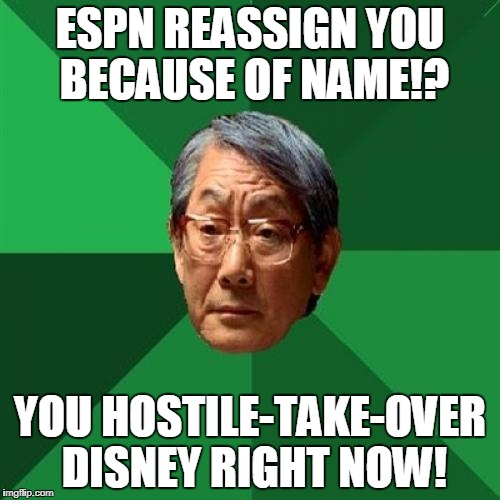 Hold My Sake, I Show You How | ESPN REASSIGN YOU BECAUSE OF NAME!? YOU HOSTILE-TAKE-OVER DISNEY RIGHT NOW! | image tagged in memes,high expectations asian father | made w/ Imgflip meme maker
