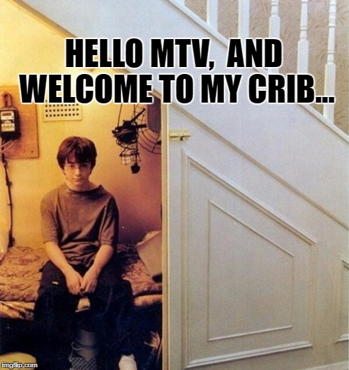 MTV Cribs  | HELLO MTV,  AND WELCOME TO MY CRIB... | image tagged in cribs,memes,harry potter,broke,funny | made w/ Imgflip meme maker