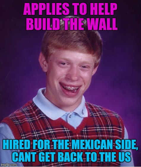 Bad Luck Brian Meme | APPLIES TO HELP BUILD THE WALL HIRED FOR THE MEXICAN SIDE, CANT GET BACK TO THE US | image tagged in memes,bad luck brian | made w/ Imgflip meme maker