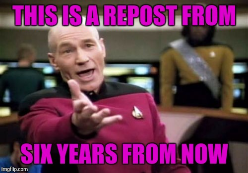 Picard Wtf Meme | THIS IS A REPOST FROM SIX YEARS FROM NOW | image tagged in memes,picard wtf | made w/ Imgflip meme maker