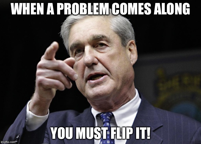 Flip It | WHEN A PROBLEM COMES ALONG YOU MUST FLIP IT! | image tagged in trump russia collusion | made w/ Imgflip meme maker
