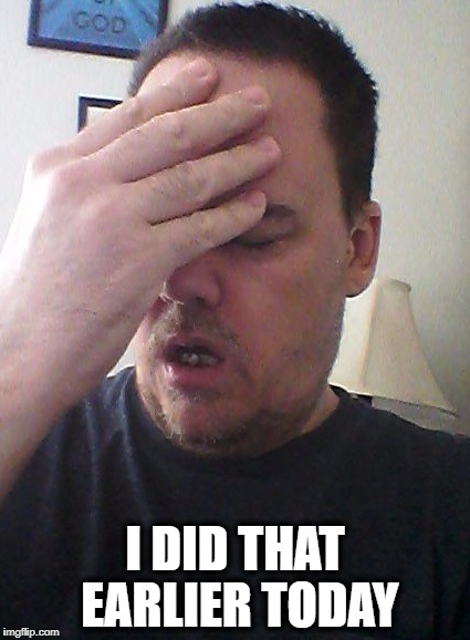 face palm | I DID THAT EARLIER TODAY | image tagged in face palm | made w/ Imgflip meme maker