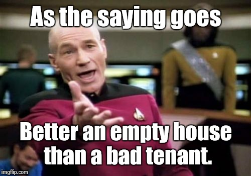 Picard Wtf Meme | As the saying goes Better an empty house than a bad tenant. | image tagged in memes,picard wtf | made w/ Imgflip meme maker