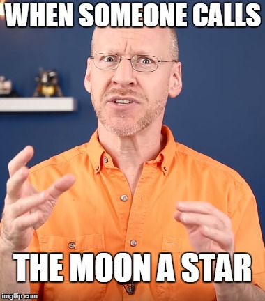 Did you just... | WHEN SOMEONE CALLS THE MOON A STAR | image tagged in moon,astronomy,bruhh | made w/ Imgflip meme maker