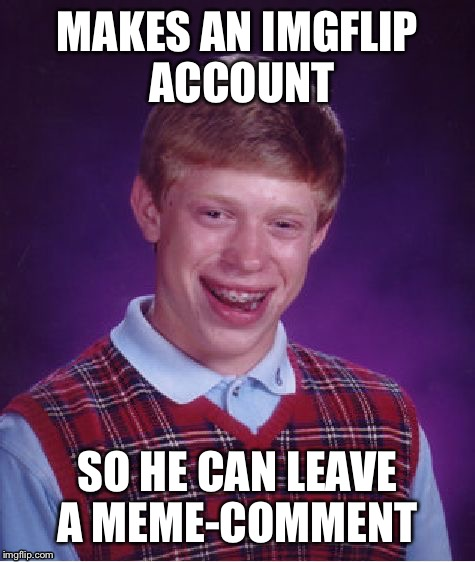 Bad Luck Brian Meme | MAKES AN IMGFLIP ACCOUNT SO HE CAN LEAVE A MEME-COMMENT | image tagged in memes,bad luck brian | made w/ Imgflip meme maker